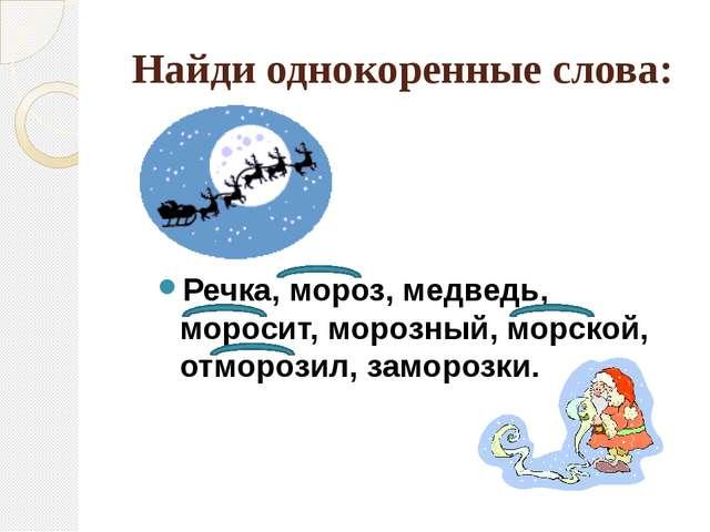 Найди однокоренные слова: Речка, мороз, медведь, моросит, морозный, морской,...