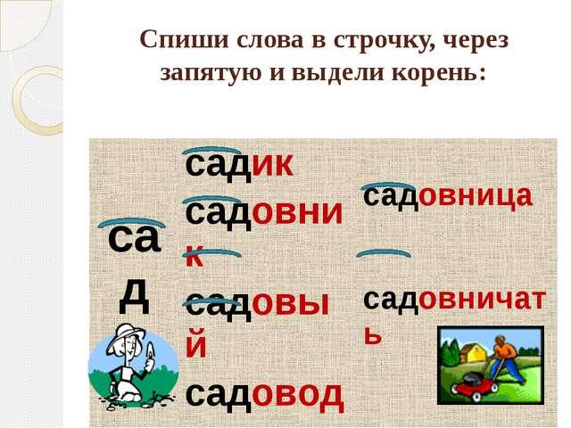 Спиши слова в строчку, через запятую и выдели корень: сад садик садовница сад...