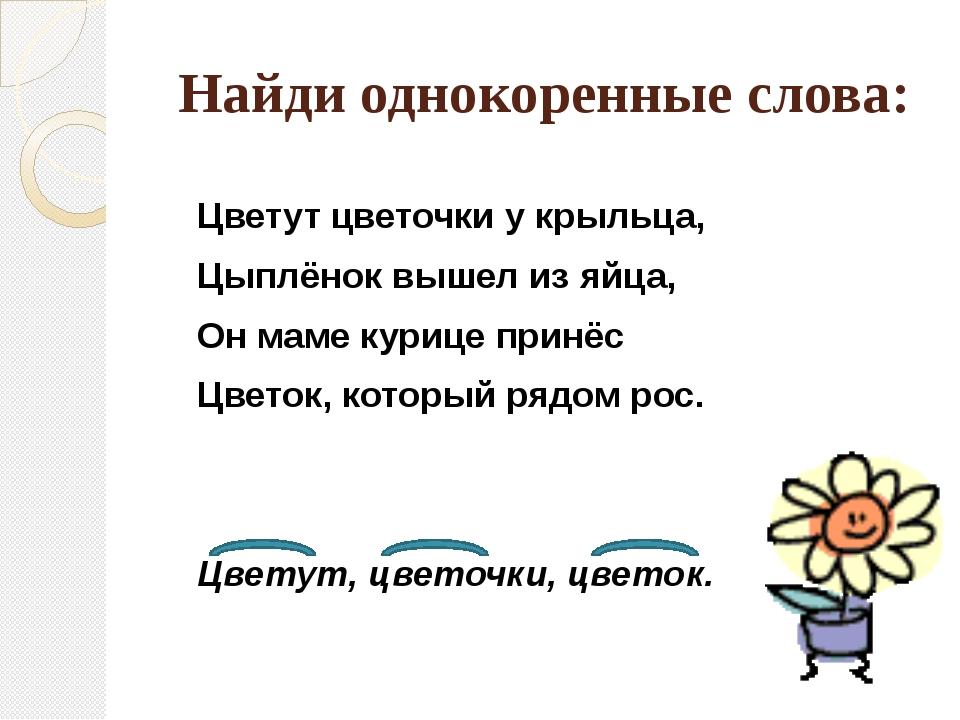 Найди однокоренные слова: Цветут цветочки у крыльца, Цыплёнок вышел из яйца,...