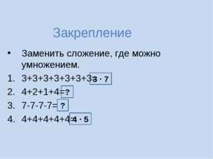 Закрепление Заменить сложение, где можно умножением. 3+3+3+3+3+3+3= 4+2+1+4=