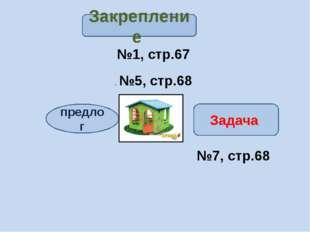 №1, стр.67 . №5, стр.68 №7, стр.68 Закрепление предлог Задача