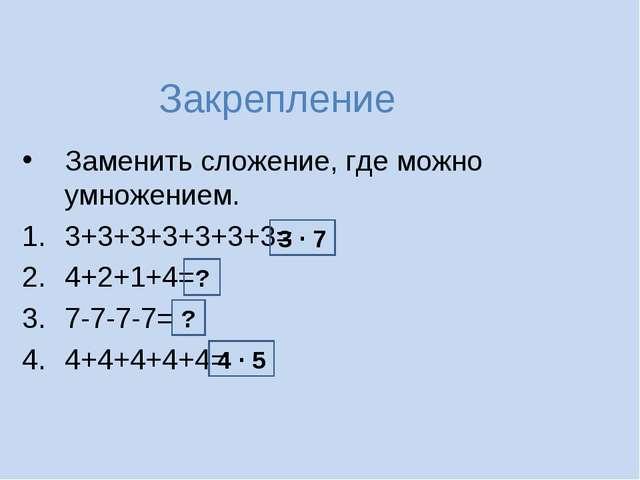 Закрепление Заменить сложение, где можно умножением. 3+3+3+3+3+3+3= 4+2+1+4=...