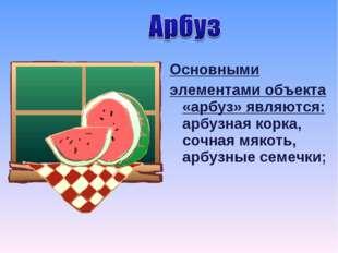 Основными элементами объекта «арбуз» являются: арбузная корка, сочная мякоть,