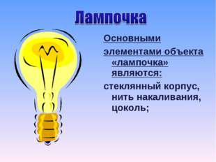 Основными элементами объекта «лампочка» являются: стеклянный корпус, нить нак