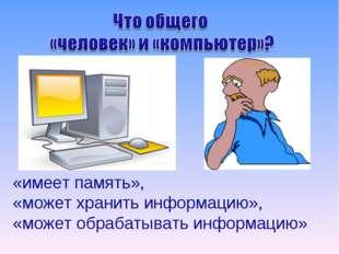 «имеет память», «может хранить информацию», «может обрабатывать информацию»