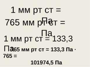765 мм рт ст = Па 1 мм рт ст = Па 1 мм рт ст = 133,3 Па 765 мм рт ст = 133,3