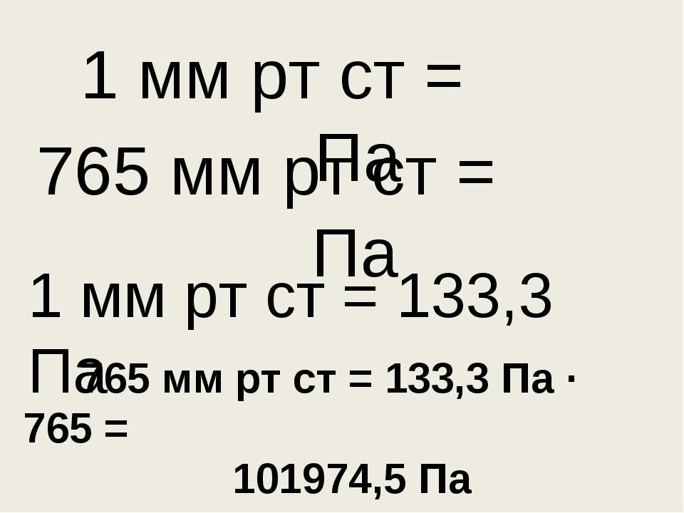 765 мм рт ст = Па 1 мм рт ст = Па 1 мм рт ст = 133,3 Па 765 мм рт ст = 133,3...