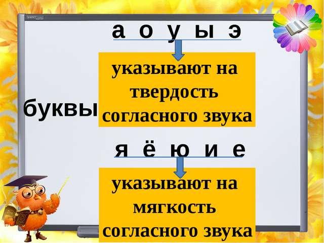 буквы а о у ы э я ё ю и е указывают на твердость согласного звука указывают н...