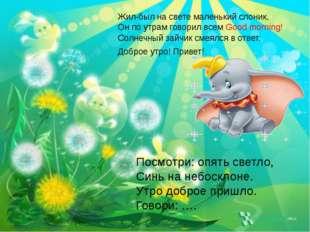 Жил-был на свете маленький слоник, Он по утрам говорил всем Good morning! Сол