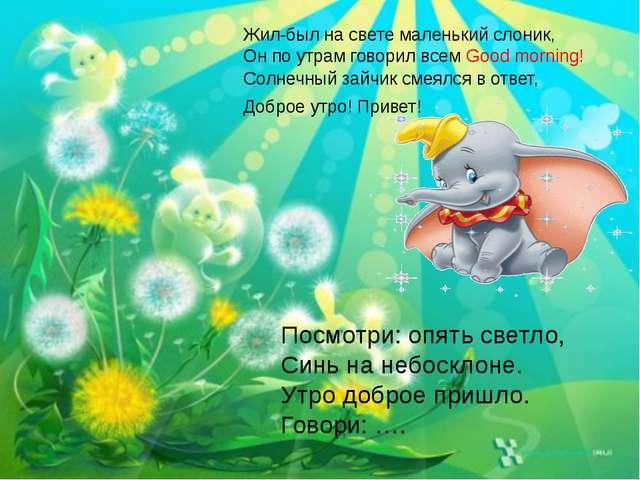 Жил-был на свете маленький слоник, Он по утрам говорил всем Good morning! Сол...