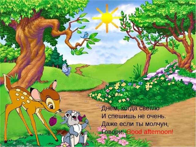Днем, когда светло И спешишь не очень. Даже если ты молчун, Говори: Good afte...