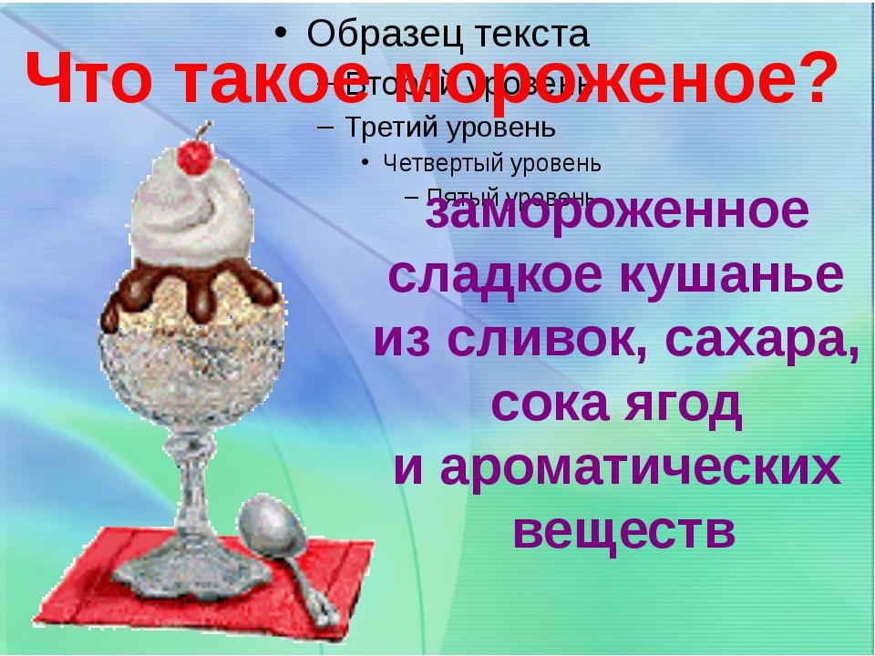 замороженное сладкое кушанье из сливок, сахара, сока ягод и ароматических ве...
