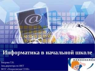 Информатика в начальной школе Вихрова Т.В. Зам.директора по ИКТ МОУ «Некрасов