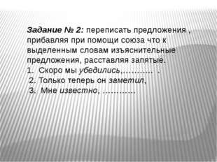 Задание № 2: переписать предложения , прибавляя при помощи союза что к выделе