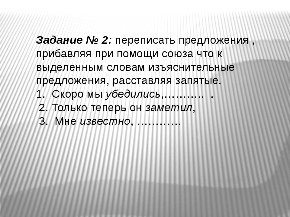 Задание № 2: переписать предложения , прибавляя при помощи союза что к выделе...