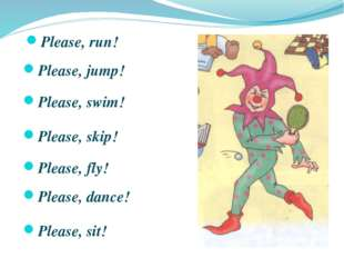 Please, run! Please, jump! Please, swim! Please, skip! Please, fly! Please, d