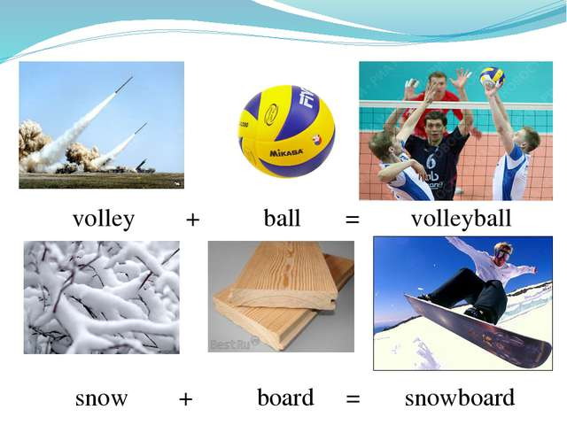 volley + ball = volleyball snow + board = snowboard