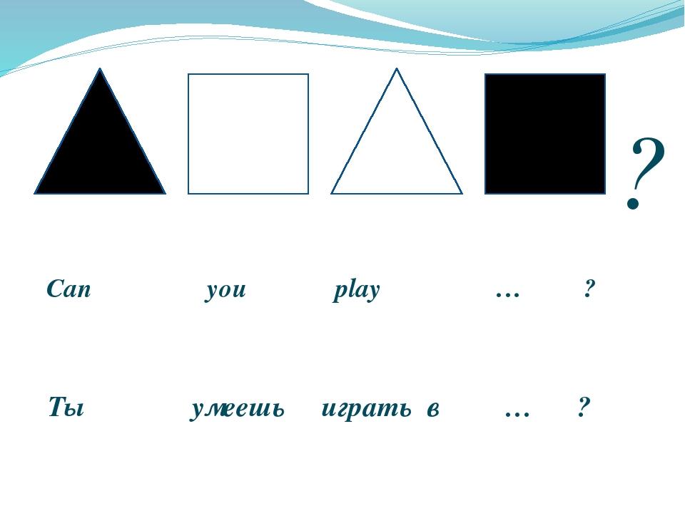 Can you play … ? Ты умеешь играть в … ? ?