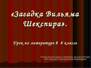 «Загадка Вильяма Шекспира». Урок по литературе в 8 классе Учитель русского я