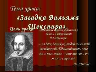Тема урока: «Загадка Вильяма Шекспира». Цель урока: Обобщение знаний учащихся