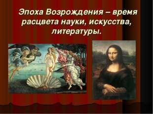Эпоха Возрождения – время расцвета науки, искусства, литературы.