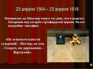 23 апреля 1564 – 23 апреля 1616 Невероятно, но Шекспир умер в тот день, что и
