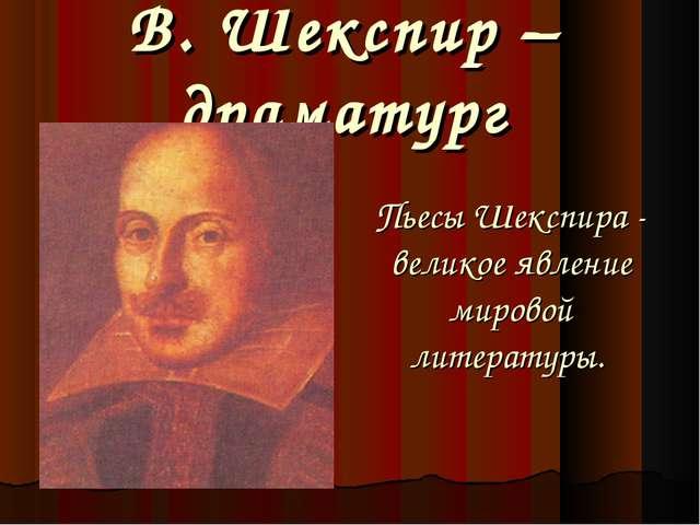В. Шекспир – драматург Пьесы Шекспира - великое явление мировой литературы.
