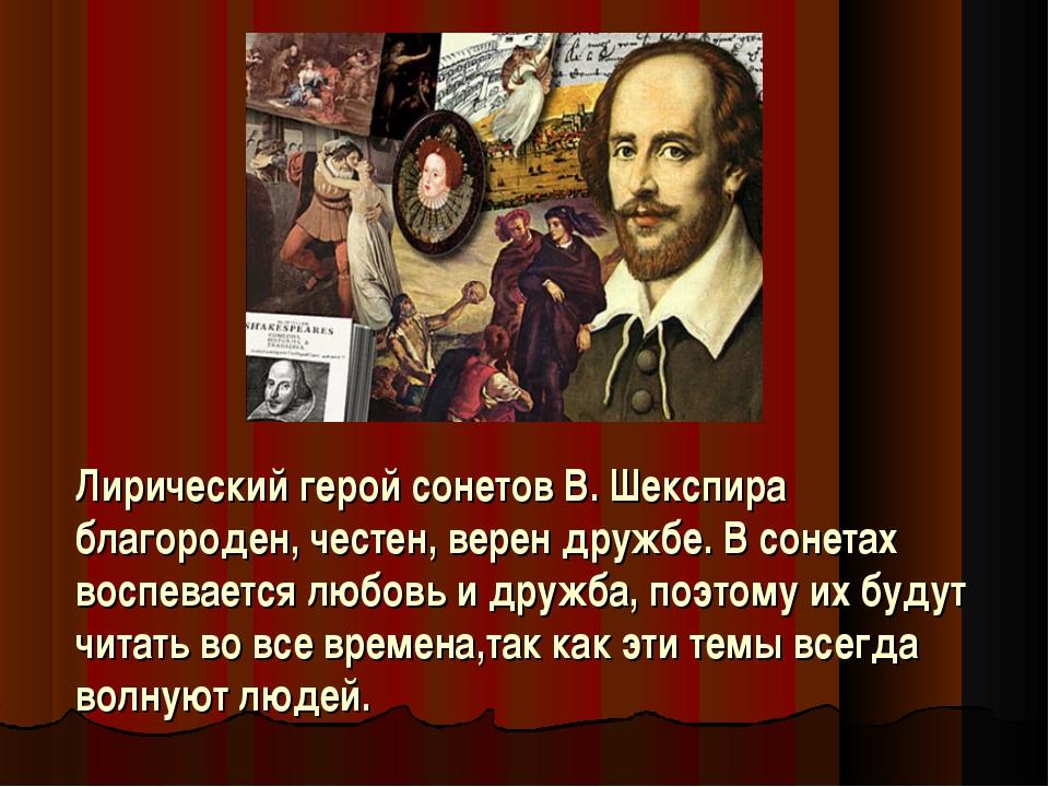 Лирический герой сонетов В. Шекспира благороден, честен, верен дружбе. В сон...