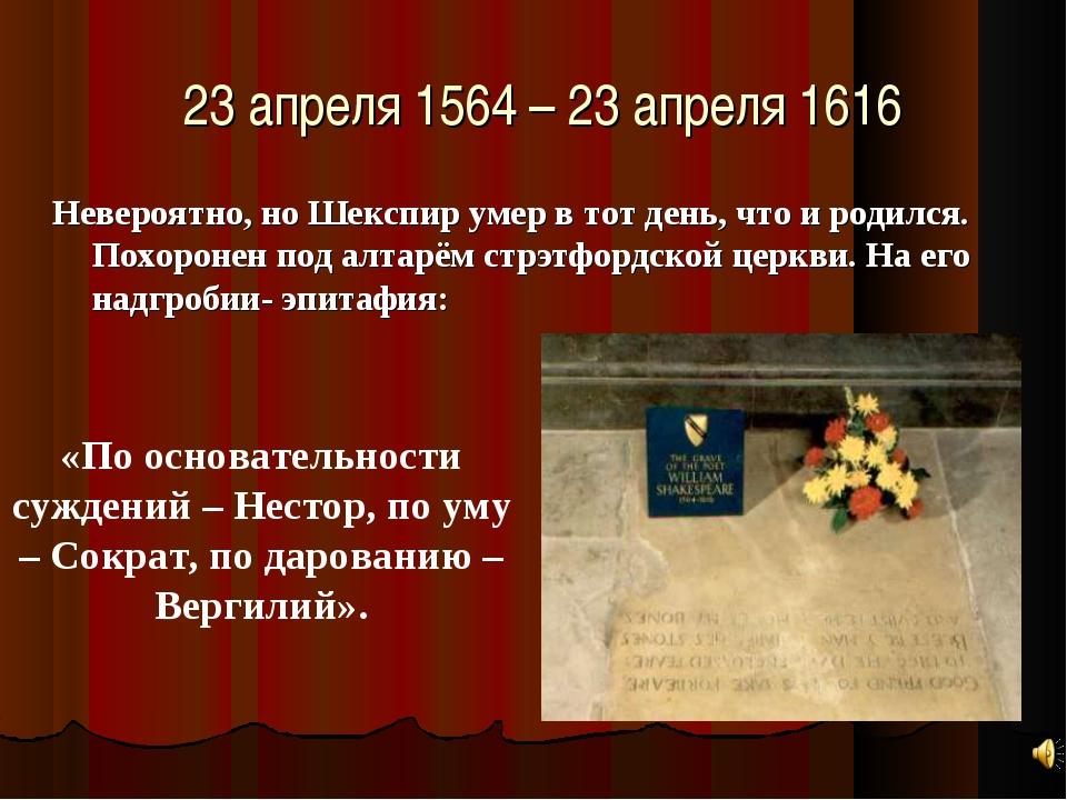 23 апреля 1564 – 23 апреля 1616 Невероятно, но Шекспир умер в тот день, что и...