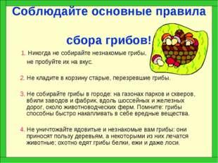 Соблюдайте основные правила сбора грибов! 1. Никогда не собирайте незнакомые