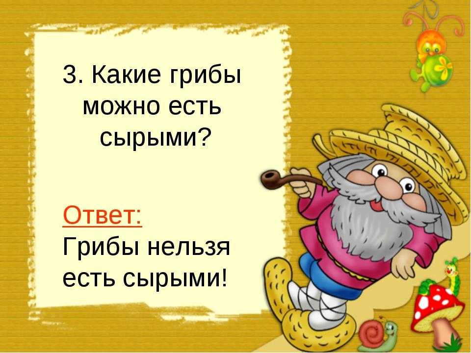 3. Какие грибы можно есть сырыми? Ответ: Грибы нельзя есть сырыми!