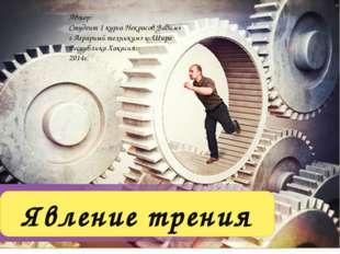 Явление трения Автор: Студент 1 курса Некрасов Вадим» « Аграрный техникум» с.