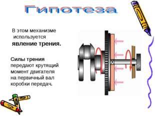 В этом механизме используется явление трения. Силы трения передают крутящий м