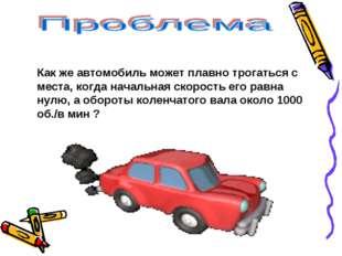 Как же автомобиль может плавно трогаться с места, когда начальная скорость ег