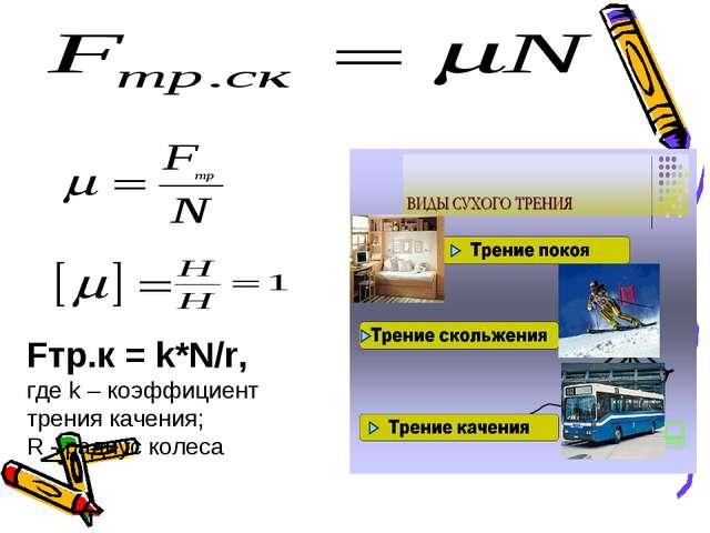 Fтр.к= k*N/r, где k – коэффициент трения качения; R - радиус колеса