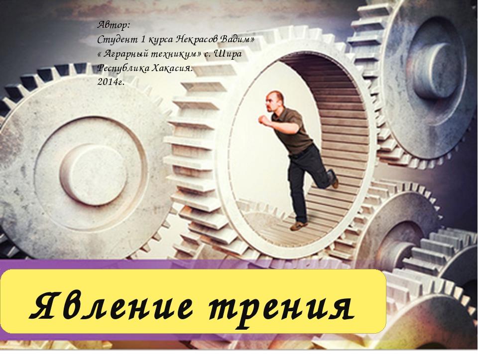 Явление трения Автор: Студент 1 курса Некрасов Вадим» « Аграрный техникум» с....