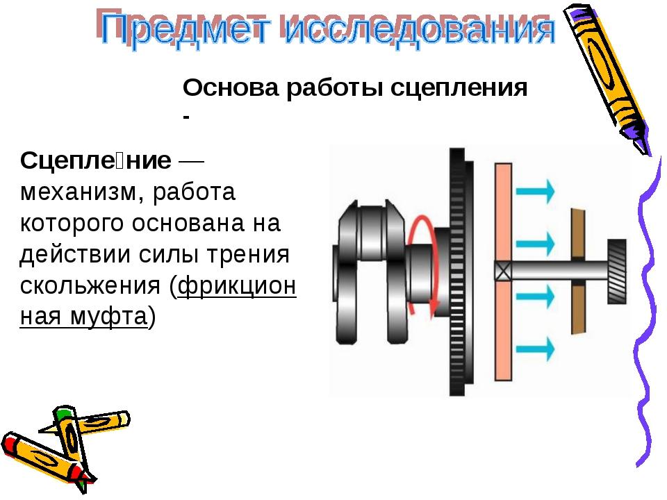 Основа работы сцепления - Сцепле́ние— механизм, работа которого основана на...