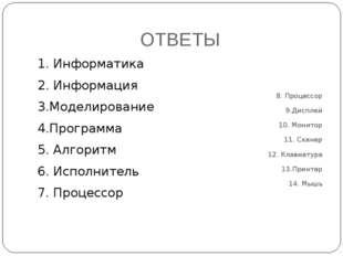 ОТВЕТЫ 1. Информатика 2. Информация 3.Моделирование 4.Программа 5. Алгоритм 6