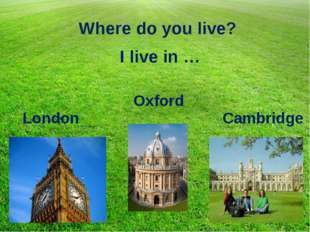 Where do you live? I live in … London Oxford Cambridge