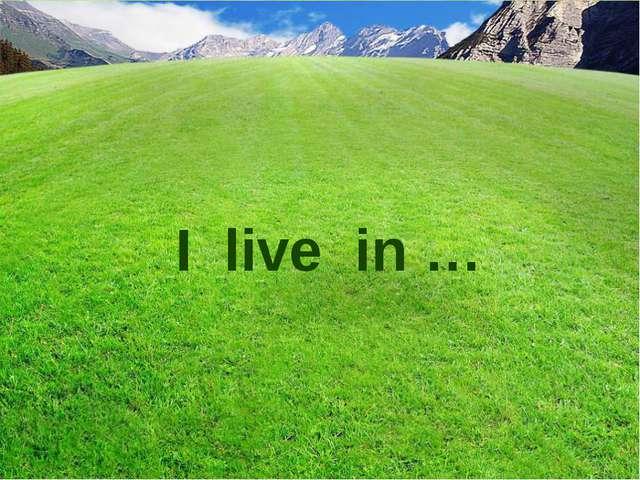 I live in …