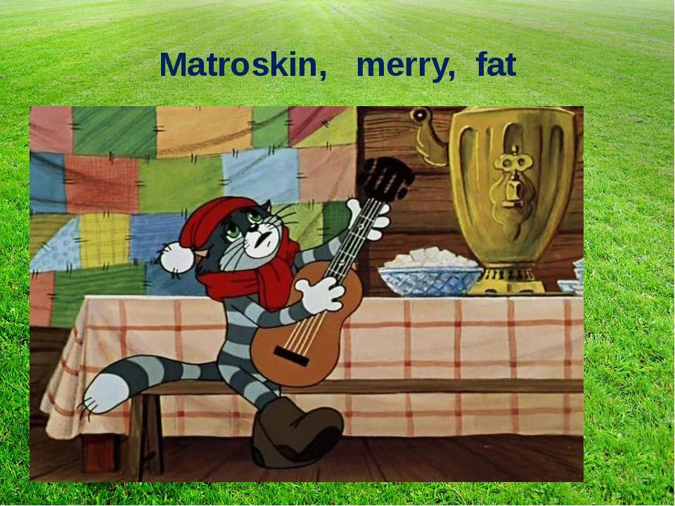 Matroskin, merry, fat
