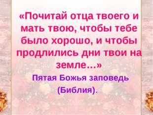 «Почитай отца твоего и мать твою, чтобы тебе было хорошо, и чтобы продлились