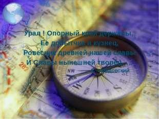 Урал ! Опорный край державы, Ее добытчик и кузнец, Ровесник древней нашей сл