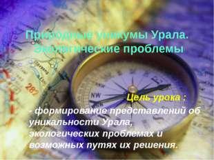 Природные уникумы Урала. Экологические проблемы Цель урока : - формирование п