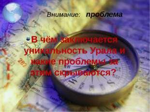 Внимание: проблема В чём заключается уникальность Урала и какие проблемы за э