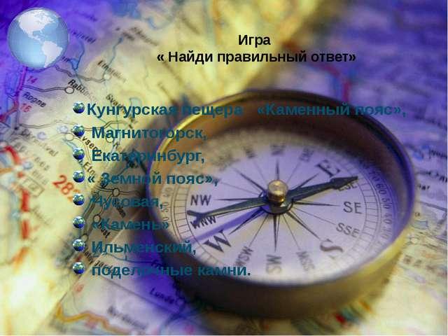 Игра « Найди правильный ответ» Кунгурская пещера «Каменный пояс», Магнитогорс...