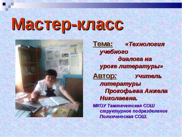 Мастер-класс Тема: «Технология учебного   диалога на уроке литературы» Авт...