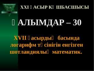 XXI ҒАСЫР КӨШБАСШЫСЫ ҒАЛЫМДАР – 30 XVII ғасырдың басында логарифм түсінігін е