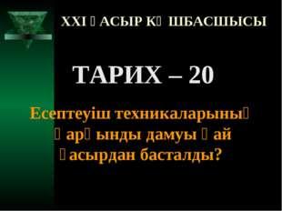 XXI ҒАСЫР КӨШБАСШЫСЫ ТАРИХ – 20 Есептеуіш техникаларының қарқынды дамуы қай ғ