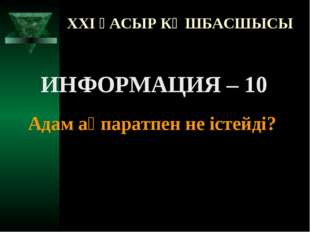 XXI ҒАСЫР КӨШБАСШЫСЫ ИНФОРМАЦИЯ – 10 Адам ақпаратпен не істейді?